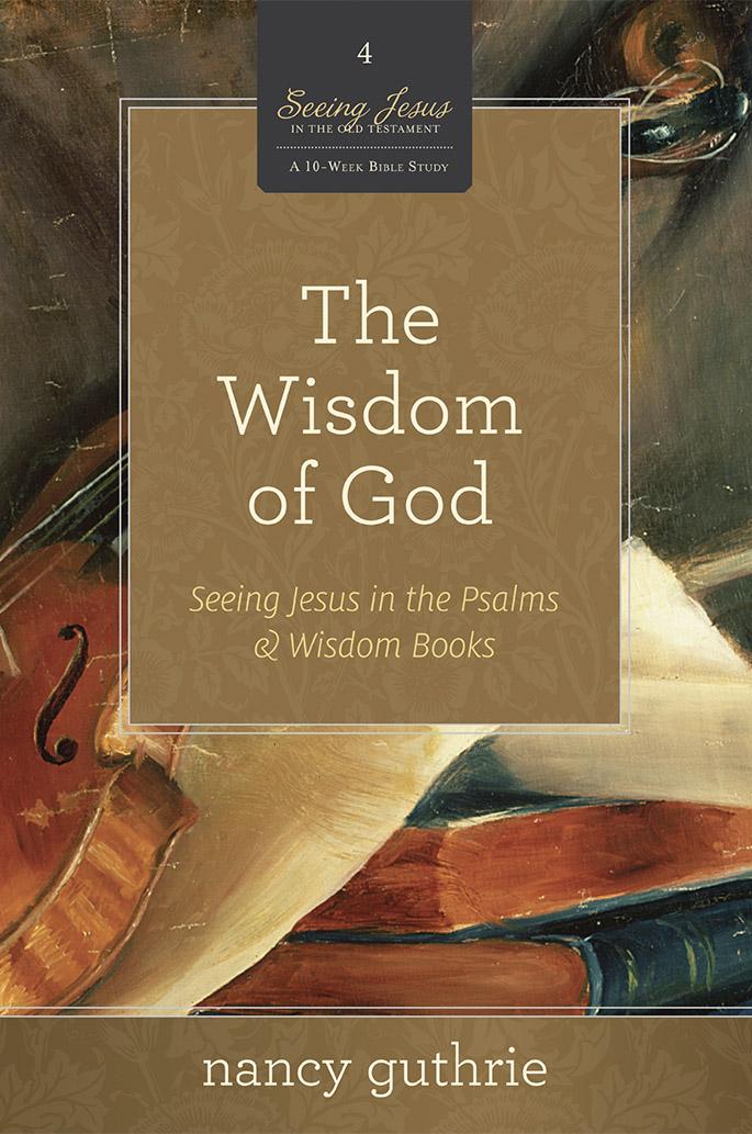 The Wisdom of God - Seeing Jesus in the Psalms & Wisdom Books